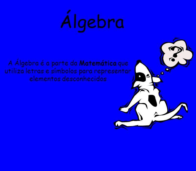 Álgebra A Álgebra é a parte da Matemática que utiliza letras e símbolos para representar elementos desconhecidos