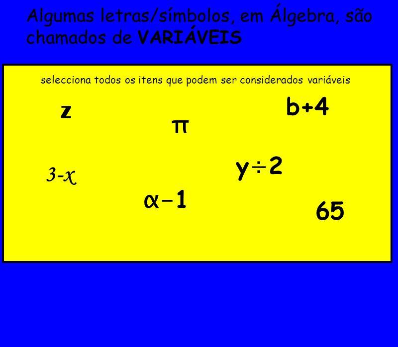 Algumas letras/símbolos, em Álgebra, são chamados de VARIÁVEIS 3-x z α- 1 b+4 π selecciona todos os itens que podem ser considerados variáveis 65 y÷2y÷2