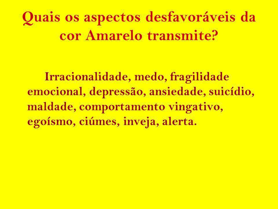 Quais os aspectos desfavoráveis da cor Amarelo transmite? Irracionalidade, medo, fragilidade emocional, depressão, ansiedade, suicídio, maldade, compo