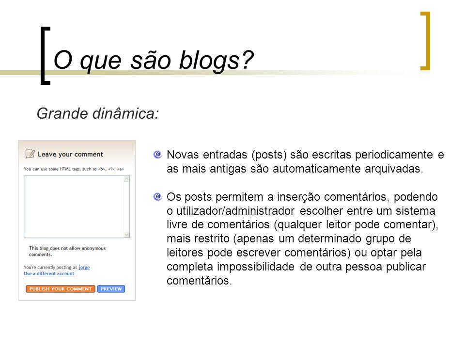 O que são blogs? Grande dinâmica: Novas entradas (posts) são escritas periodicamente e as mais antigas são automaticamente arquivadas. Os posts permit