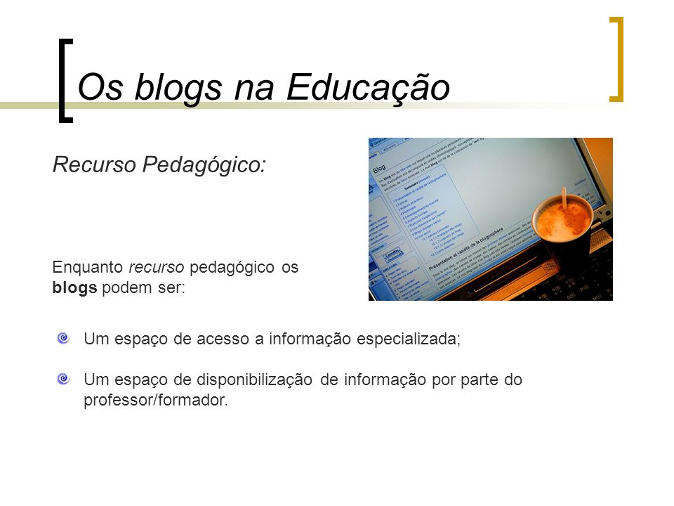 Estratégia Pedagógica: Os blogs na Educação Constituam portfólios digitais; Sejam um espaço de intercâmbio e colaboração; Incorporem um espaço de debate e/ou role playing; Constituam um espaço de integração.