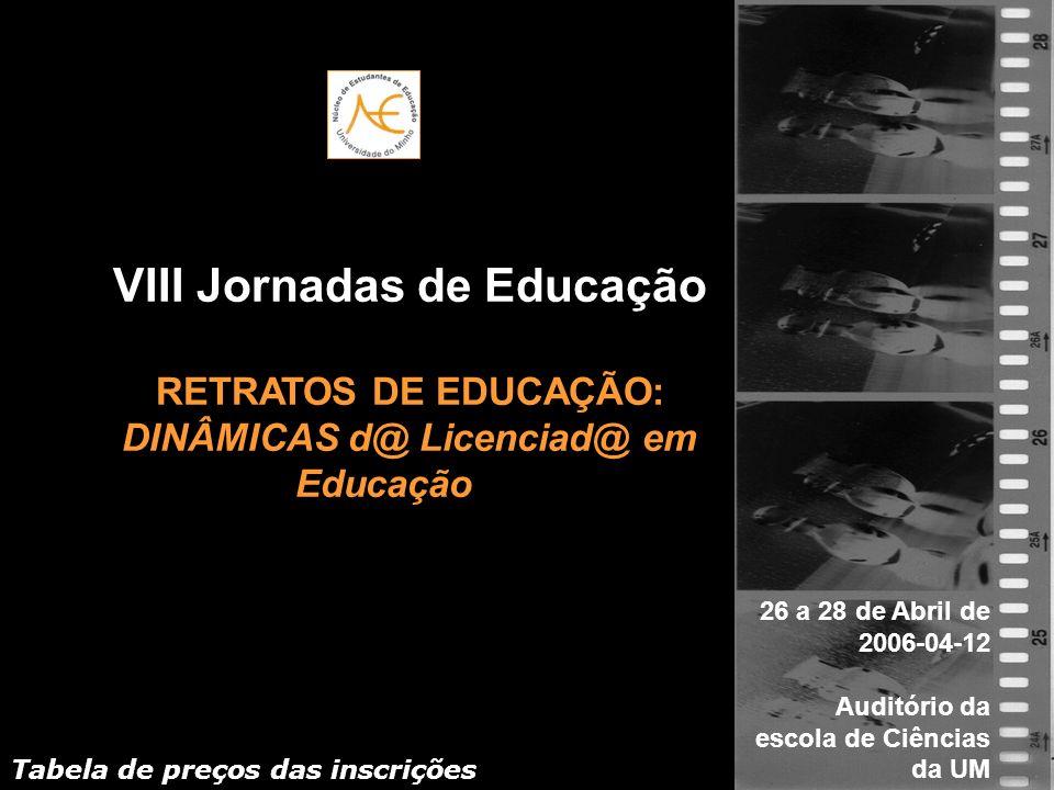 VIII Jornadas de Educação RETRATOS DE EDUCAÇÃO: DINÂMICAS d@ Licenciad@ em Educação 26 a 28 de Abril de 2006-04-12 Auditório da escola de Ciências da UM Tabela de preços das inscrições