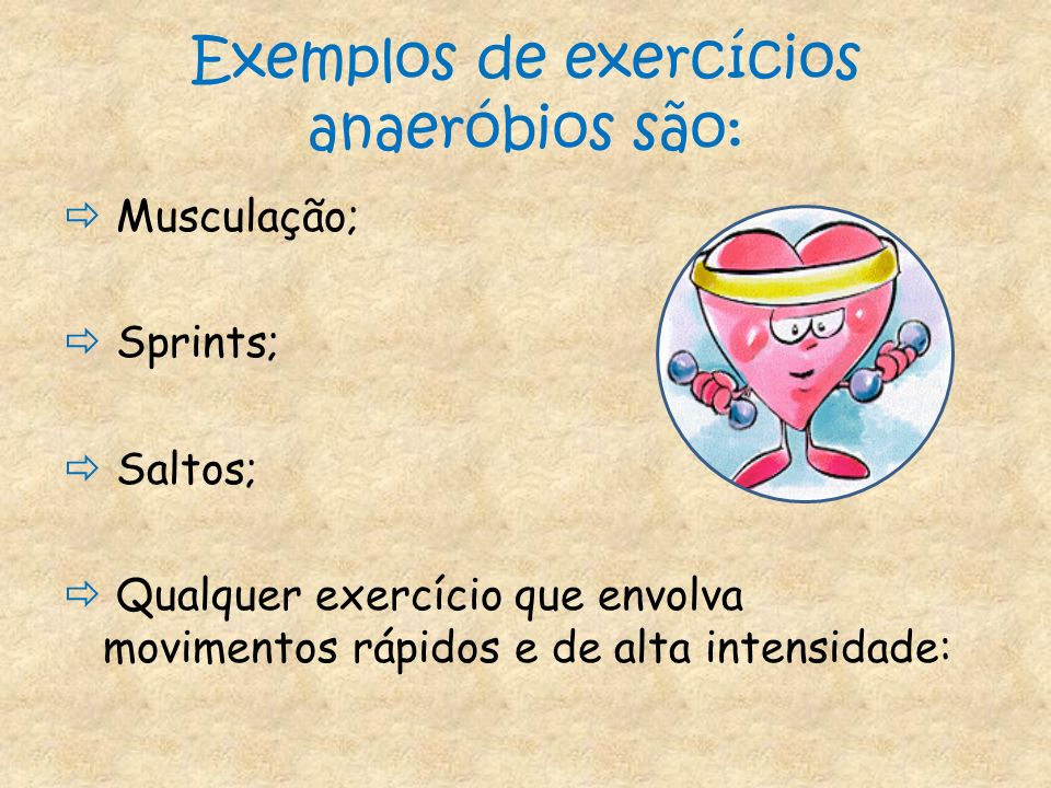 Exemplos de exercícios anaeróbios são: Musculação; Sprints; Saltos; Qualquer exercício que envolva movimentos rápidos e de alta intensidade: