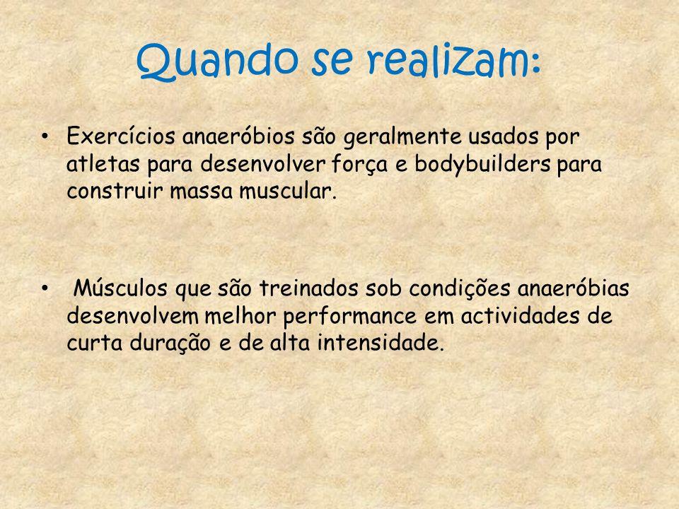 Quando se realizam: Exercícios anaeróbios são geralmente usados por atletas para desenvolver força e bodybuilders para construir massa muscular. Múscu