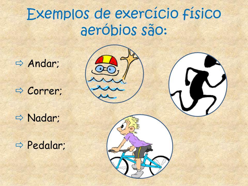 Exemplos de exercício físico aeróbios são: Andar; Correr; Nadar; Pedalar;