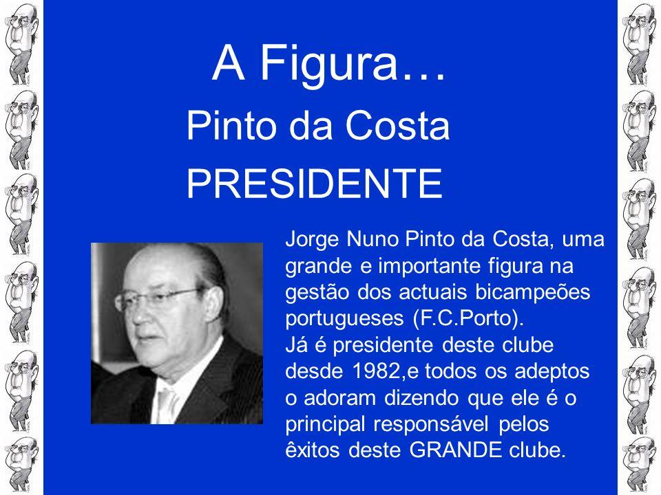 A Figura… Pinto da Costa PRESIDENTE Jorge Nuno Pinto da Costa, uma grande e importante figura na gestão dos actuais bicampeões portugueses (F.C.Porto)