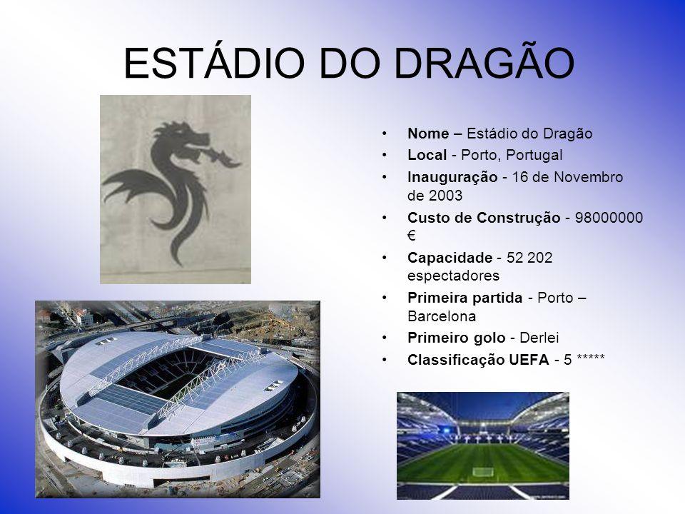 ESTÁDIO DO DRAGÃO Nome – Estádio do Dragão Local - Porto, Portugal Inauguração - 16 de Novembro de 2003 Custo de Construção - 98000000 Capacidade - 52