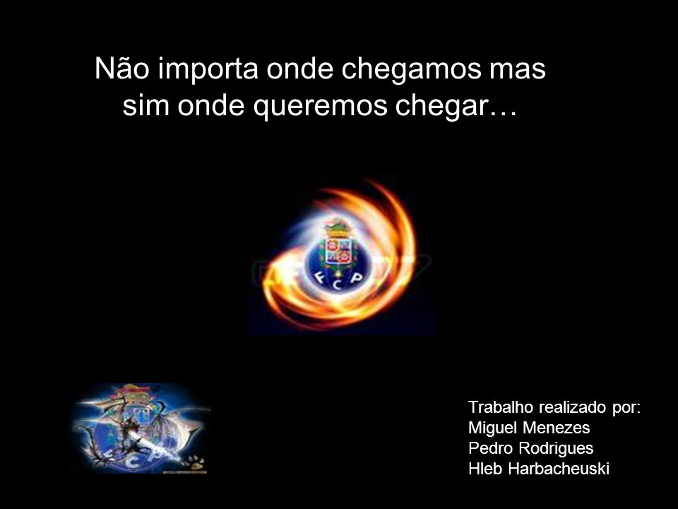 Não importa onde chegamos mas sim onde queremos chegar… Trabalho realizado por: Miguel Menezes Pedro Rodrigues Hleb Harbacheuski