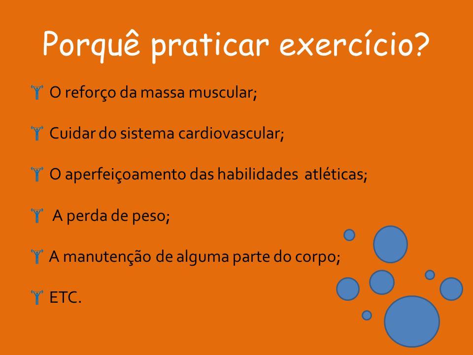 Porquê praticar exercício? O reforço da massa muscular; Cuidar do sistema cardiovascular; O aperfeiçoamento das habilidades atléticas; A perda de peso