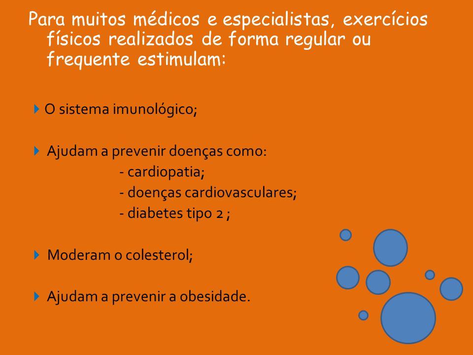 Para muitos médicos e especialistas, exercícios físicos realizados de forma regular ou frequente estimulam: O sistema imunológico; Ajudam a prevenir d