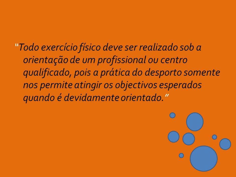 Todo exercício físico deve ser realizado sob a orientação de um profissional ou centro qualificado, pois a prática do desporto somente nos permite ati