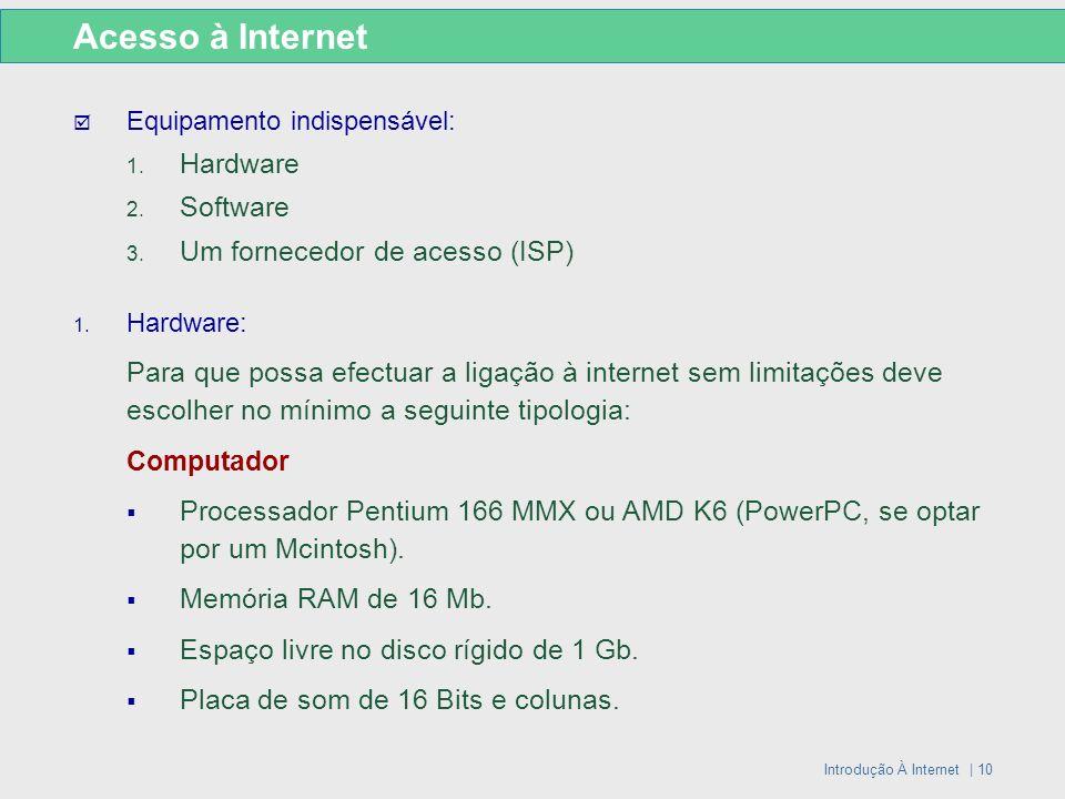Introdução À Internet | 10 Acesso à Internet Equipamento indispensável: 1. Hardware 2. Software 3. Um fornecedor de acesso (ISP) 1. Hardware: Para que