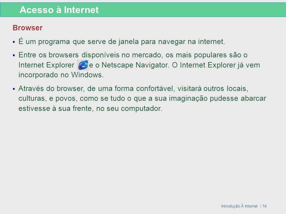 Introdução À Internet | 14 Browser É um programa que serve de janela para navegar na internet. Entre os browsers disponíveis no mercado, os mais popul