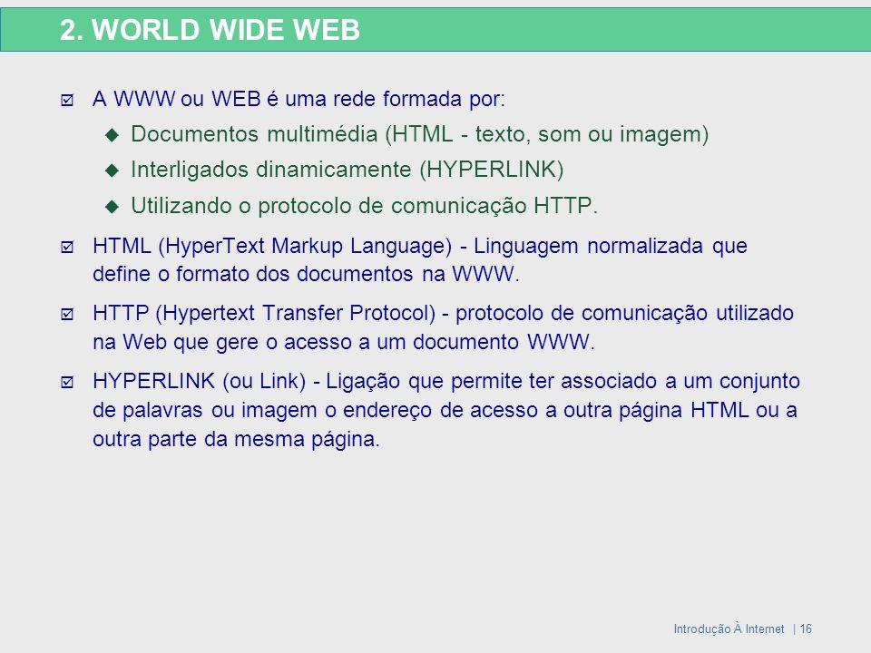 Introdução À Internet | 16 2. WORLD WIDE WEB A WWW ou WEB é uma rede formada por: Documentos multimédia (HTML - texto, som ou imagem) Interligados din