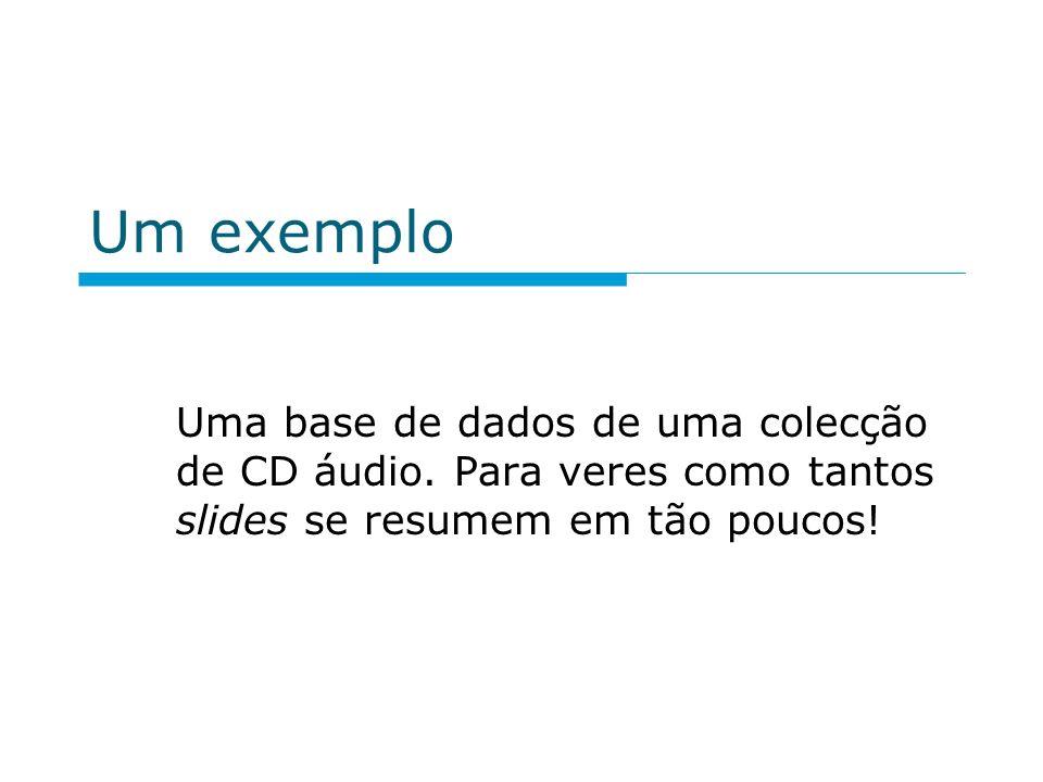 Um exemplo Uma base de dados de uma colecção de CD áudio. Para veres como tantos slides se resumem em tão poucos!