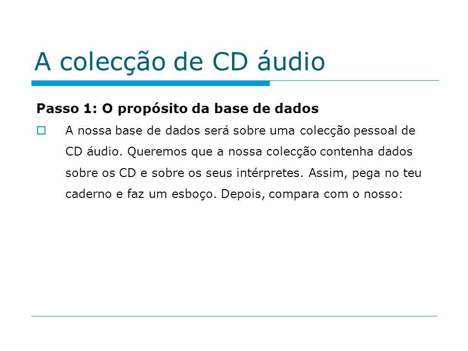 A colecção de CD áudio Passo 1: O propósito da base de dados A nossa base de dados será sobre uma colecção pessoal de CD áudio. Queremos que a nossa c