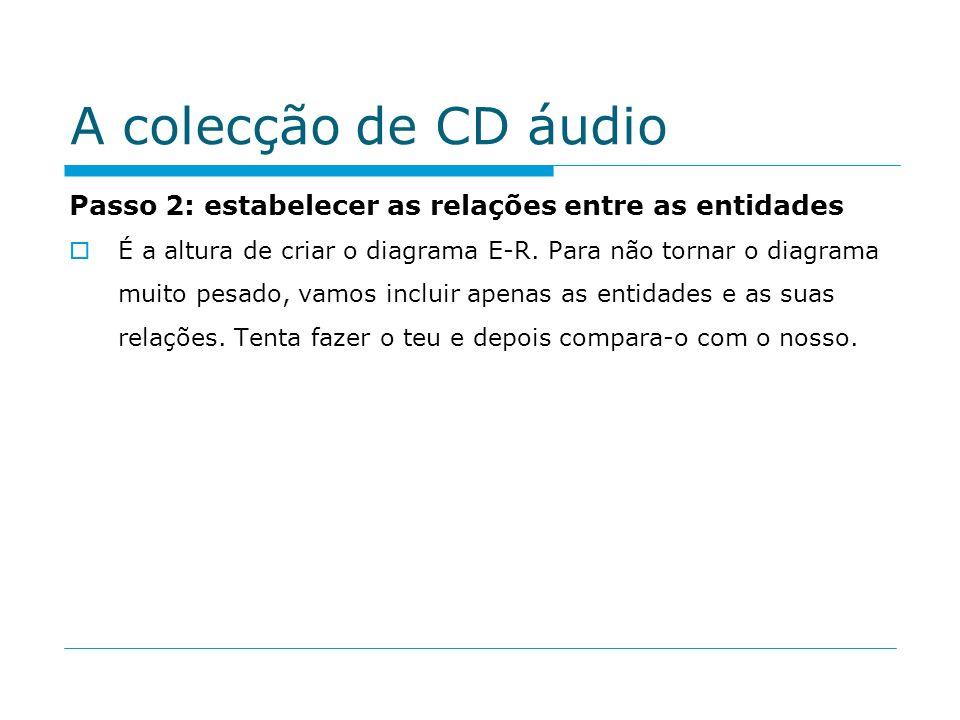 A colecção de CD áudio Passo 2: estabelecer as relações entre as entidades É a altura de criar o diagrama E-R. Para não tornar o diagrama muito pesado