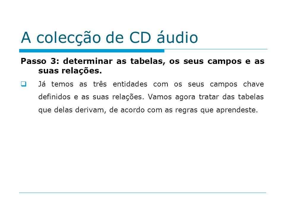 A colecção de CD áudio Passo 3: determinar as tabelas, os seus campos e as suas relações. Já temos as três entidades com os seus campos chave definido