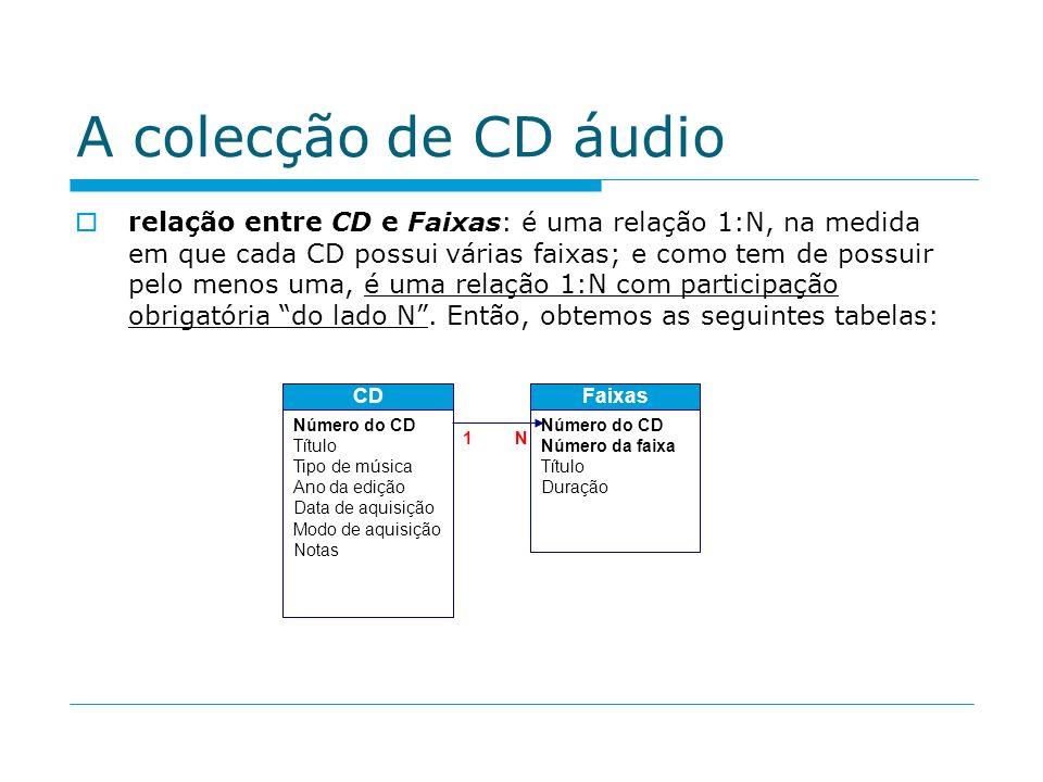 A colecção de CD áudio relação entre CD e Faixas: é uma relação 1:N, na medida em que cada CD possui várias faixas; e como tem de possuir pelo menos u