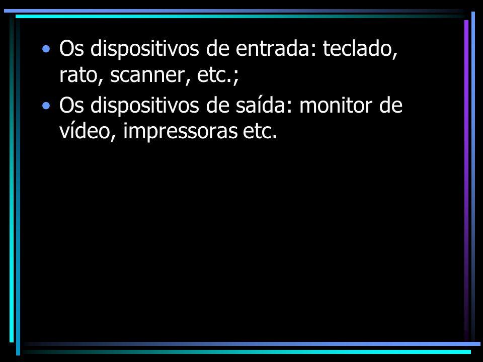 Os dispositivos de entrada: teclado, rato, scanner, etc.; Os dispositivos de saída: monitor de vídeo, impressoras etc.