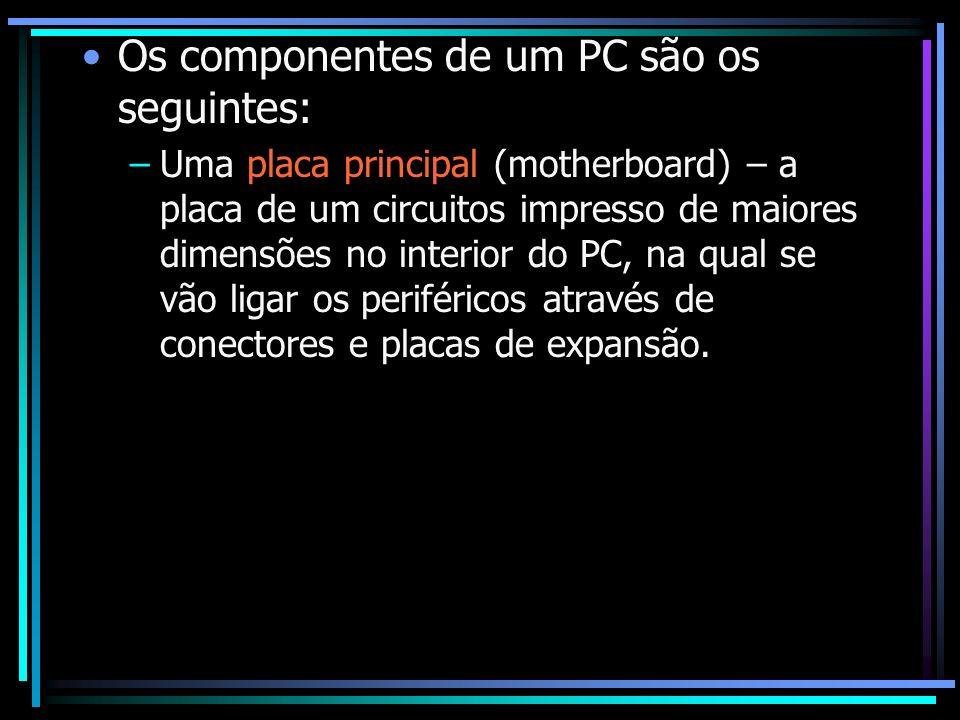 Os componentes de um PC são os seguintes: –Uma placa principal (motherboard) – a placa de um circuitos impresso de maiores dimensões no interior do PC
