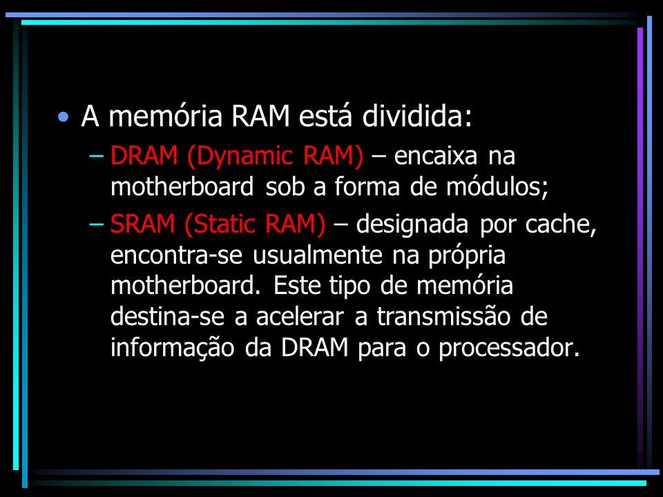 A memória RAM está dividida: –DRAM (Dynamic RAM) – encaixa na motherboard sob a forma de módulos; –SRAM (Static RAM) – designada por cache, encontra-s