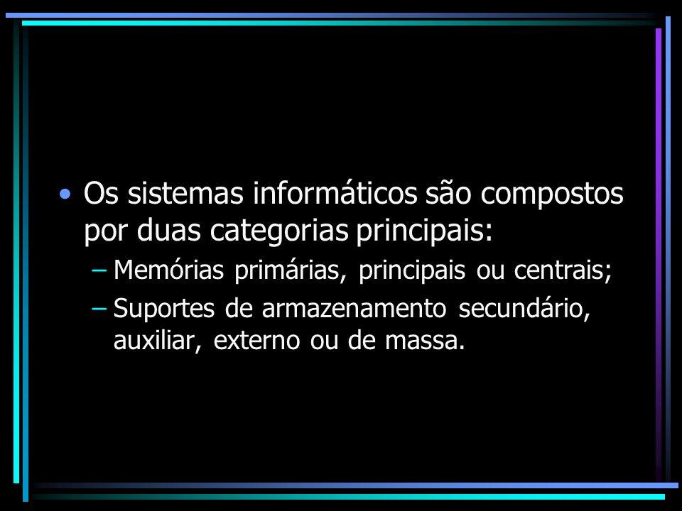 Os sistemas informáticos são compostos por duas categorias principais: –Memórias primárias, principais ou centrais; –Suportes de armazenamento secundá