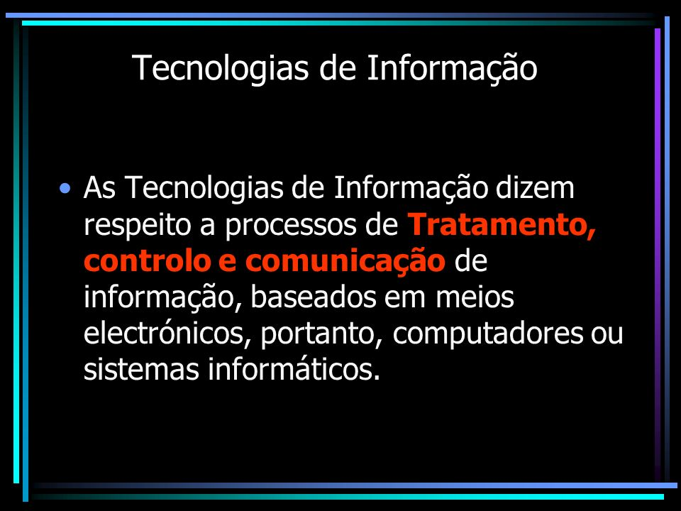Tecnologias de Informação As Tecnologias de Informação dizem respeito a processos de Tratamento, controlo e comunicação de informação, baseados em mei