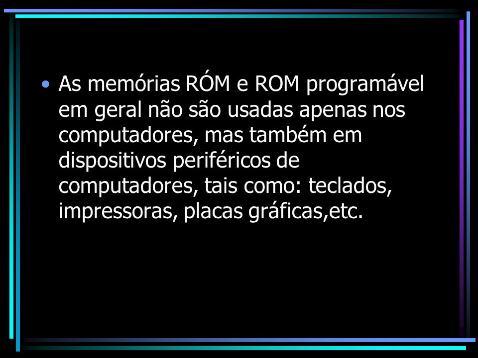 As memórias RÓM e ROM programável em geral não são usadas apenas nos computadores, mas também em dispositivos periféricos de computadores, tais como: