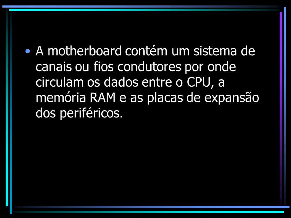 A motherboard contém um sistema de canais ou fios condutores por onde circulam os dados entre o CPU, a memória RAM e as placas de expansão dos perifér