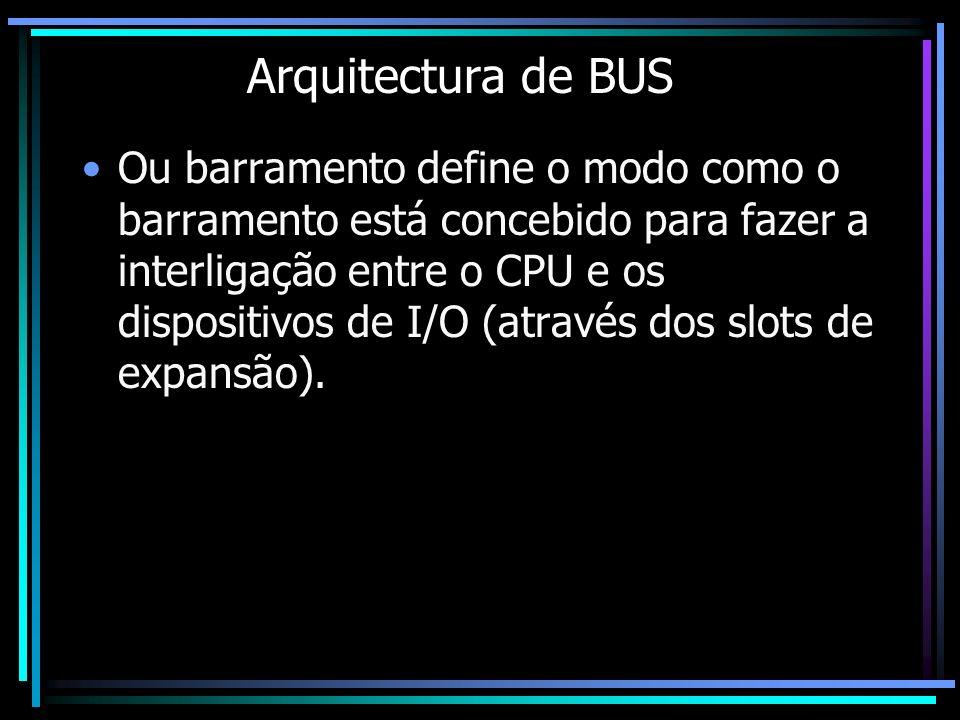 Arquitectura de BUS Ou barramento define o modo como o barramento está concebido para fazer a interligação entre o CPU e os dispositivos de I/O (atrav