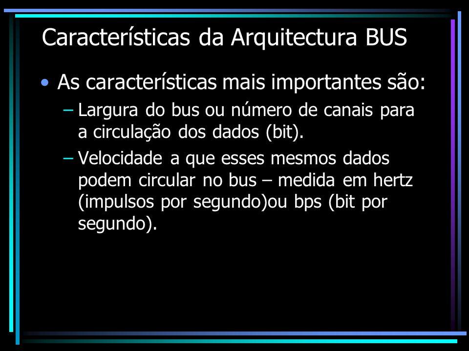 Características da Arquitectura BUS As características mais importantes são: –Largura do bus ou número de canais para a circulação dos dados (bit). –V