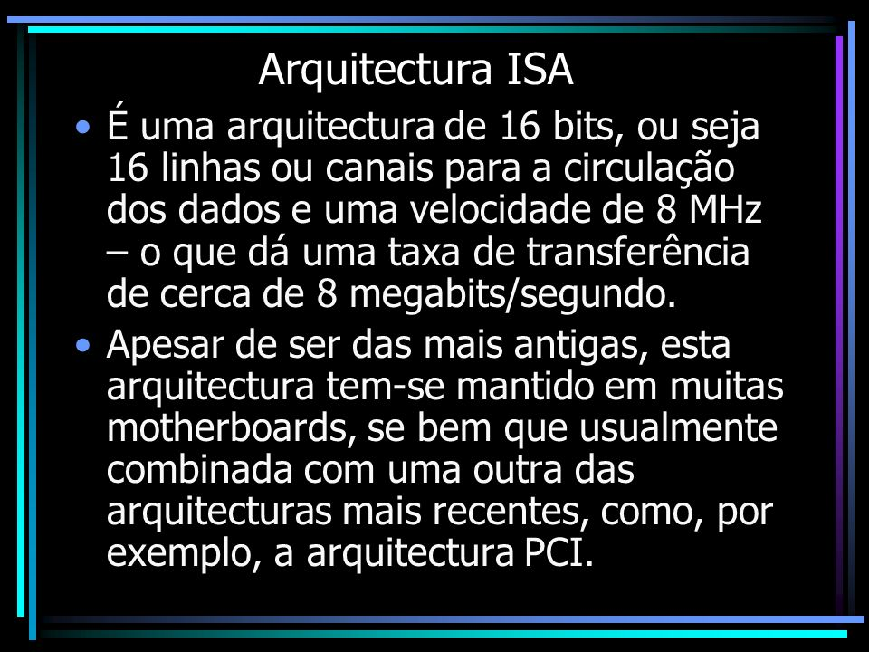 Arquitectura ISA É uma arquitectura de 16 bits, ou seja 16 linhas ou canais para a circulação dos dados e uma velocidade de 8 MHz – o que dá uma taxa