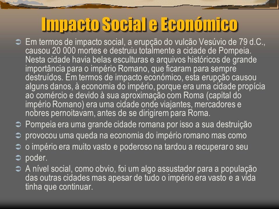 Impacto Social e Económico Em termos de impacto social, a erupção do vulcão Vesúvio de 79 d.C., causou 20 000 mortes e destruiu totalmente a cidade de