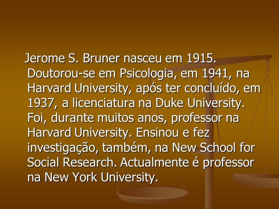Jerome S. Bruner nasceu em 1915. Doutorou-se em Psicologia, em 1941, na Harvard University, após ter concluído, em 1937, a licenciatura na Duke Univer