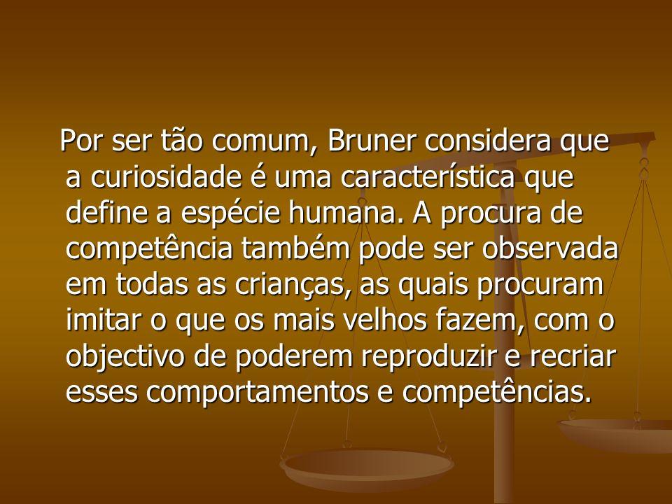 Por ser tão comum, Bruner considera que a curiosidade é uma característica que define a espécie humana. A procura de competência também pode ser obser