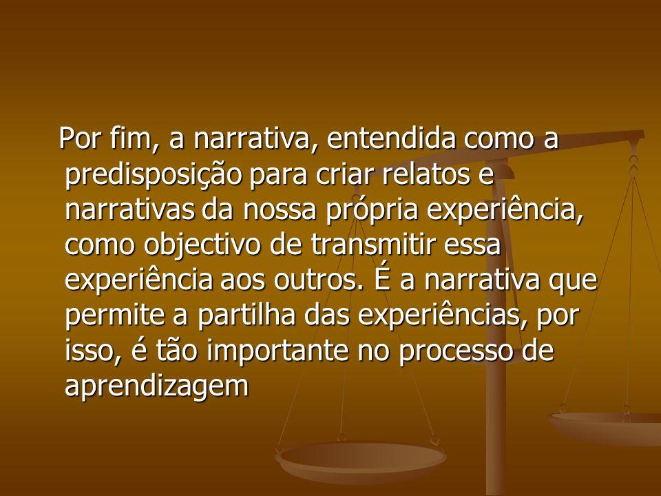 Por fim, a narrativa, entendida como a predisposição para criar relatos e narrativas da nossa própria experiência, como objectivo de transmitir essa e