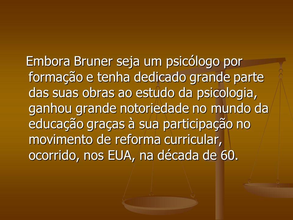 Embora Bruner seja um psicólogo por formação e tenha dedicado grande parte das suas obras ao estudo da psicologia, ganhou grande notoriedade no mundo