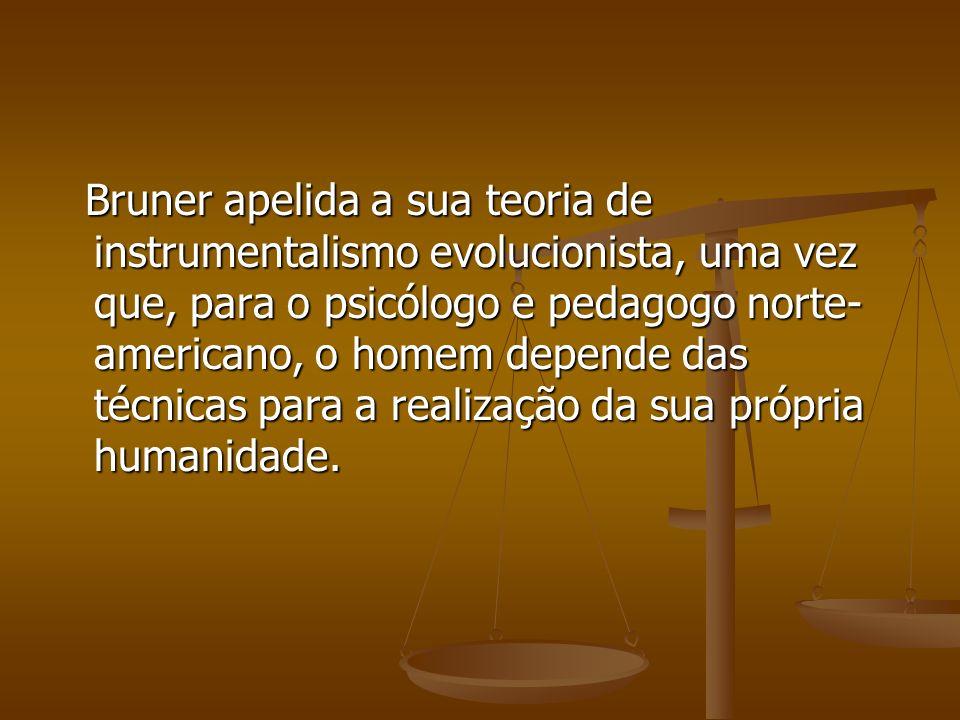 Bruner apelida a sua teoria de instrumentalismo evolucionista, uma vez que, para o psicólogo e pedagogo norte- americano, o homem depende das técnicas