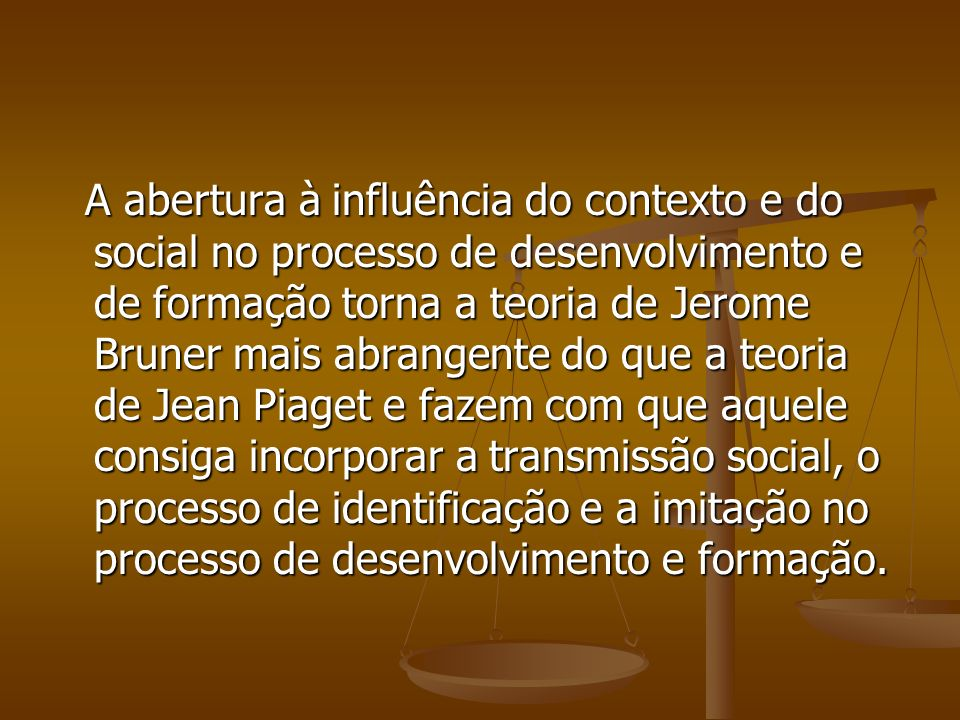 A abertura à influência do contexto e do social no processo de desenvolvimento e de formação torna a teoria de Jerome Bruner mais abrangente do que a