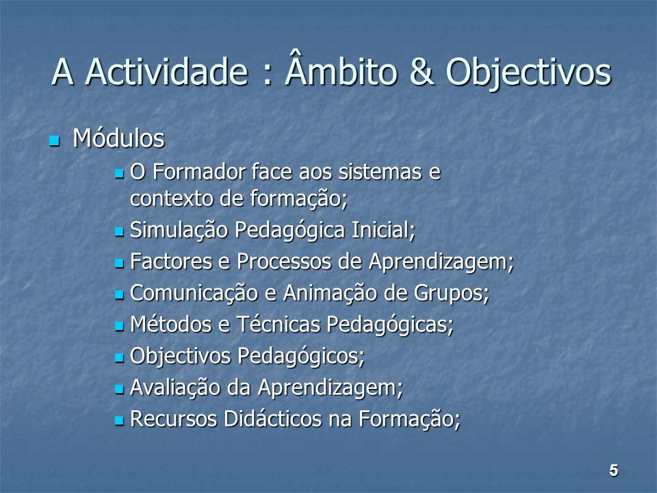 A Actividade : Âmbito & Objectivos Módulos Módulos O Formador face aos sistemas e contexto de formação; O Formador face aos sistemas e contexto de for