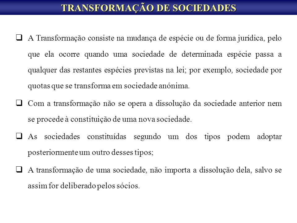 TRANSFORMAÇÃO DE SOCIEDADES A Transformação consiste na mudança de espécie ou de forma jurídica, pelo que ela ocorre quando uma sociedade de determina