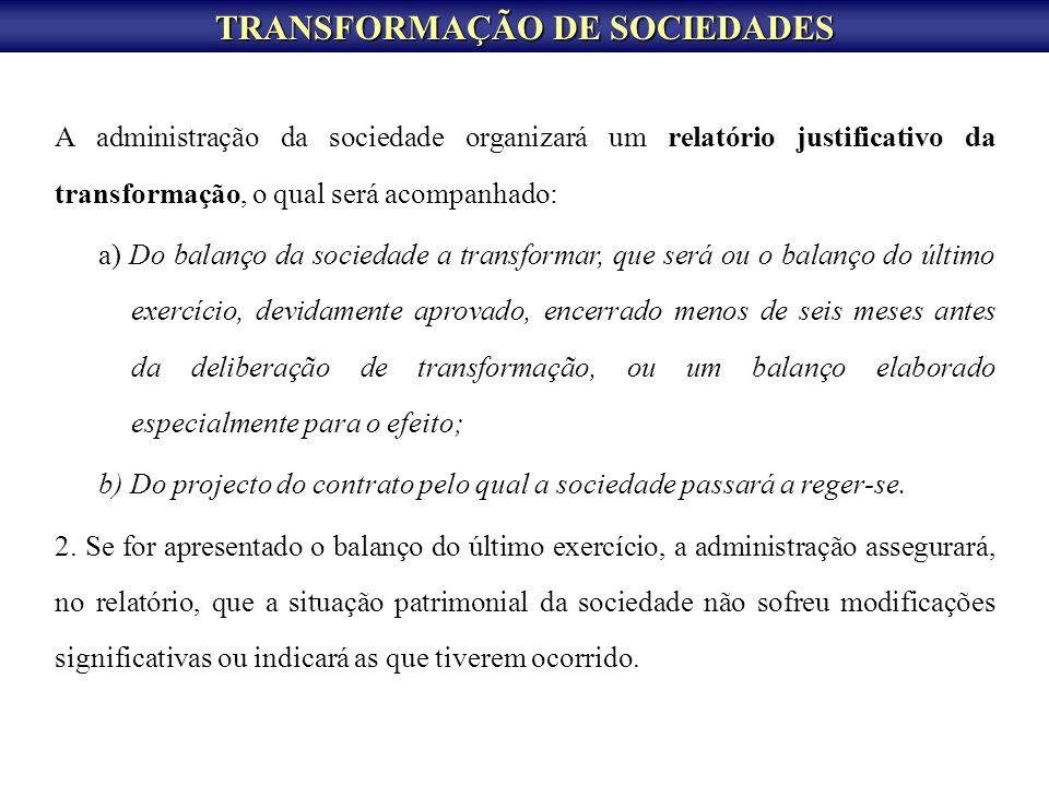 TRANSFORMAÇÃO DE SOCIEDADES A administração da sociedade organizará um relatório justificativo da transformação, o qual será acompanhado: a) Do balanç