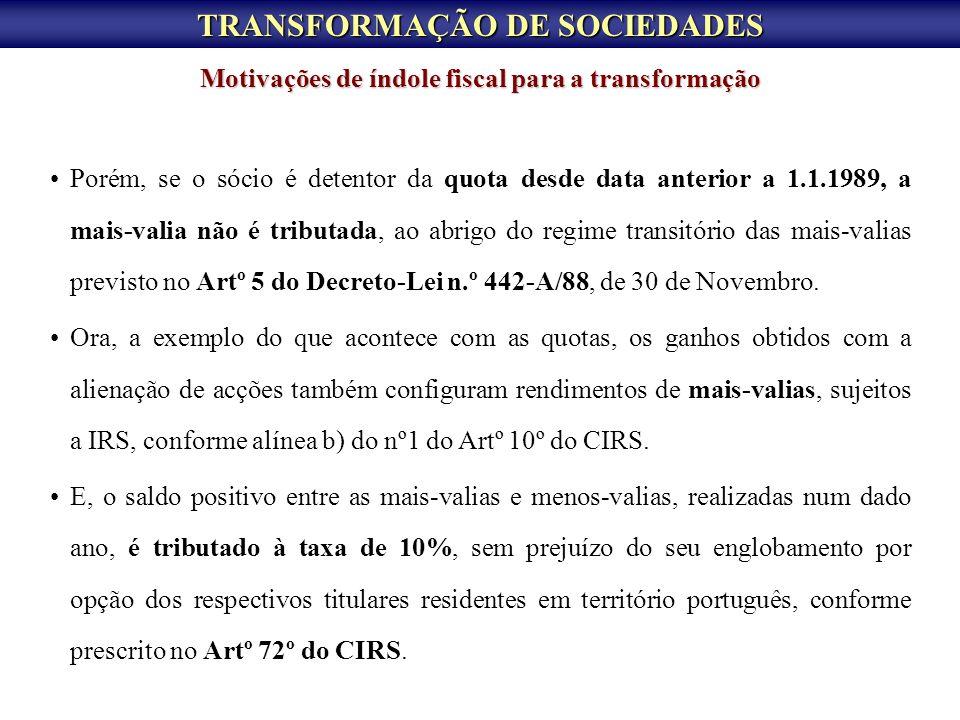TRANSFORMAÇÃO DE SOCIEDADES Porém, se o sócio é detentor da quota desde data anterior a 1.1.1989, a mais-valia não é tributada, ao abrigo do regime tr