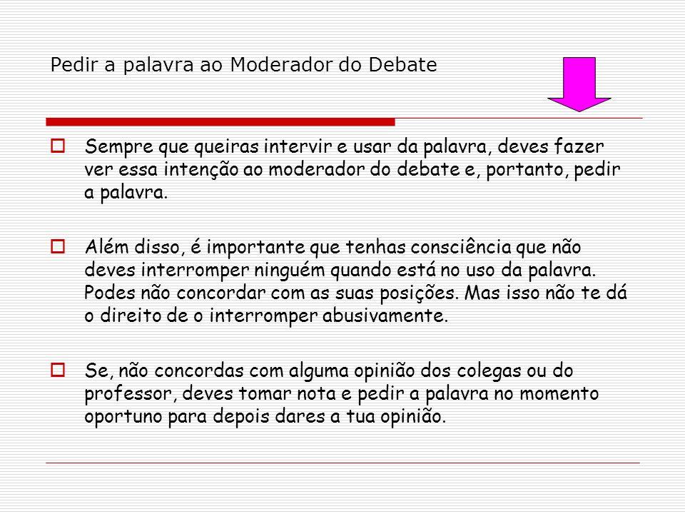 Pedir a palavra ao Moderador do Debate Sempre que queiras intervir e usar da palavra, deves fazer ver essa intenção ao moderador do debate e, portanto