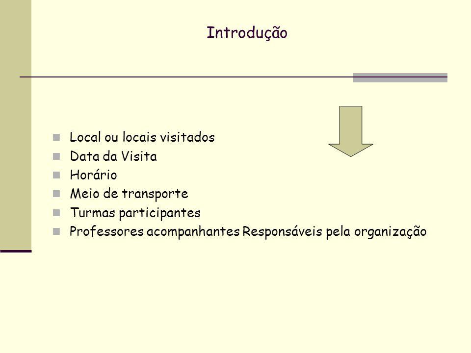 Introdução Local ou locais visitados Data da Visita Horário Meio de transporte Turmas participantes Professores acompanhantes Responsáveis pela organi