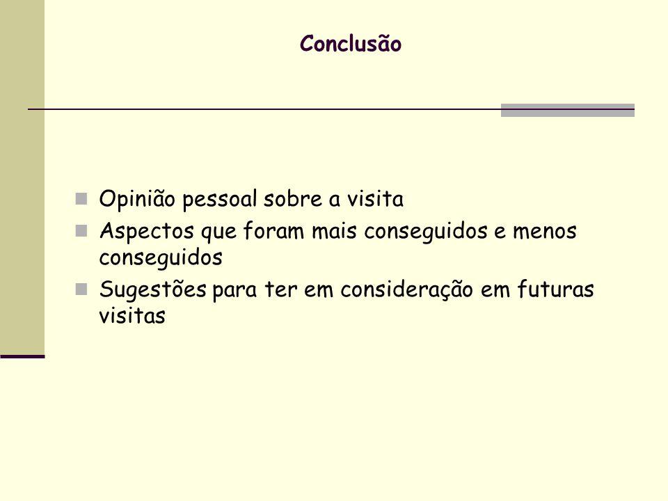 Conclusão Opinião pessoal sobre a visita Aspectos que foram mais conseguidos e menos conseguidos Sugestões para ter em consideração em futuras visitas