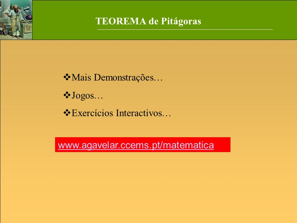 TEOREMA de Pitágoras Mais Demonstrações… Jogos… Exercícios Interactivos… www.agavelar.ccems.pt/matematica