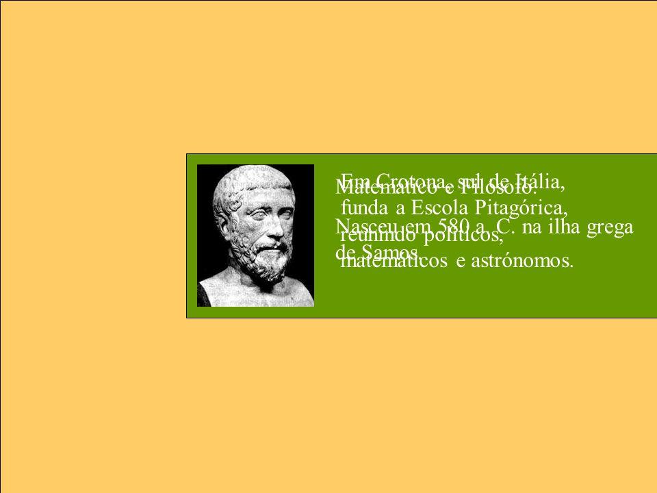 Matemático e Filósofo. Nasceu em 580 a. C. na ilha grega de Samos. Em Crotona, sul de Itália, funda a Escola Pitagórica, reunindo políticos, matemátic