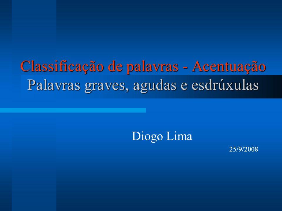 Classificação de palavras - Acentuação Palavras graves, agudas e esdrúxulas Diogo Lima 25/9/2008